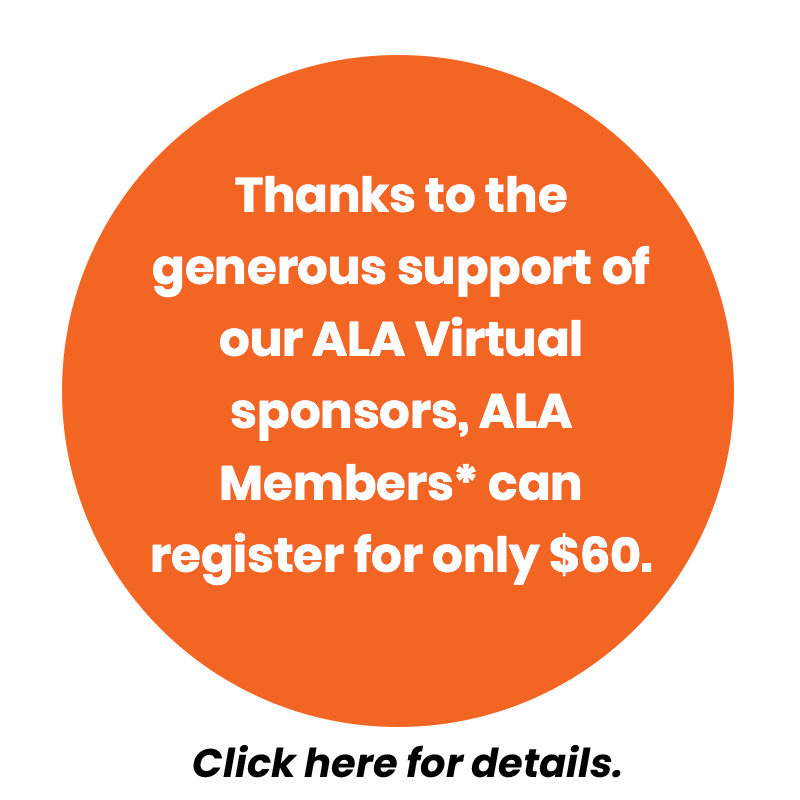 Thanks to the generous support of our ALA Virtual sponsors, ALA Members* can register for only $60.